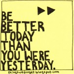Be Better Today Than Yesterday...