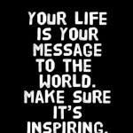 Your Life is Your Message. Make Sure It Inspires