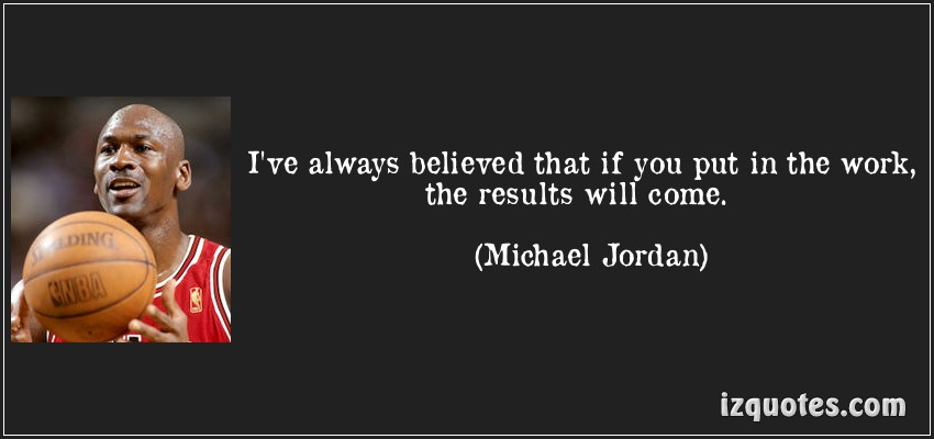 quote-i-ve-always-believed-that-if-you-put-in-the-work-the-results-will-come-michael-jordan-97176